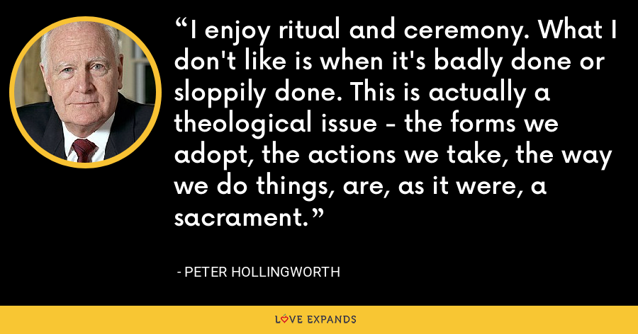 I enjoy ritual and ceremony. What I don't like is when it's badly done or sloppily done. This is actually a theological issue - the forms we adopt, the actions we take, the way we do things, are, as it were, a sacrament. - Peter Hollingworth