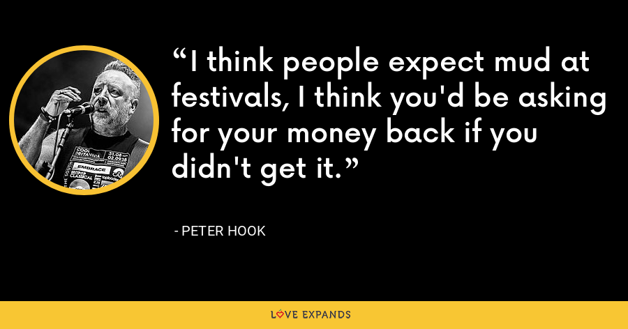 I think people expect mud at festivals, I think you'd be asking for your money back if you didn't get it. - Peter Hook