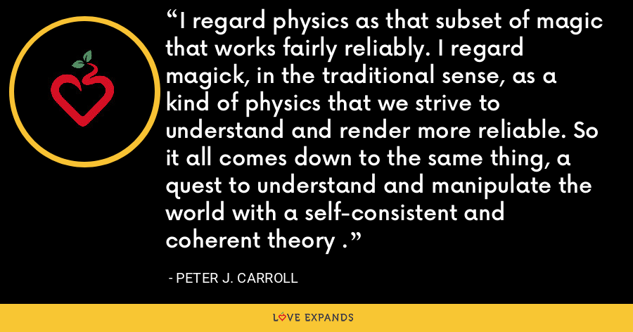 I regard physics as that subset of magic that works fairly reliably. I regard magick, in the traditional sense, as a kind of physics that we strive to understand and render more reliable. So it all comes down to the same thing, a quest to understand and manipulate the world with a self-consistent and coherent theory . - Peter J. Carroll