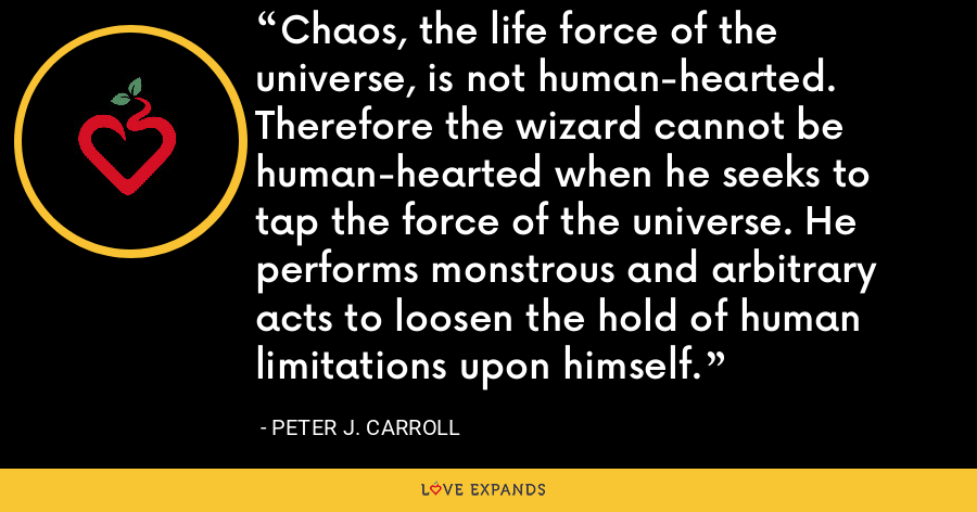 Chaos, the life force of the universe, is not human-hearted. Therefore the wizard cannot be human-hearted when he seeks to tap the force of the universe. He performs monstrous and arbitrary acts to loosen the hold of human limitations upon himself. - Peter J. Carroll