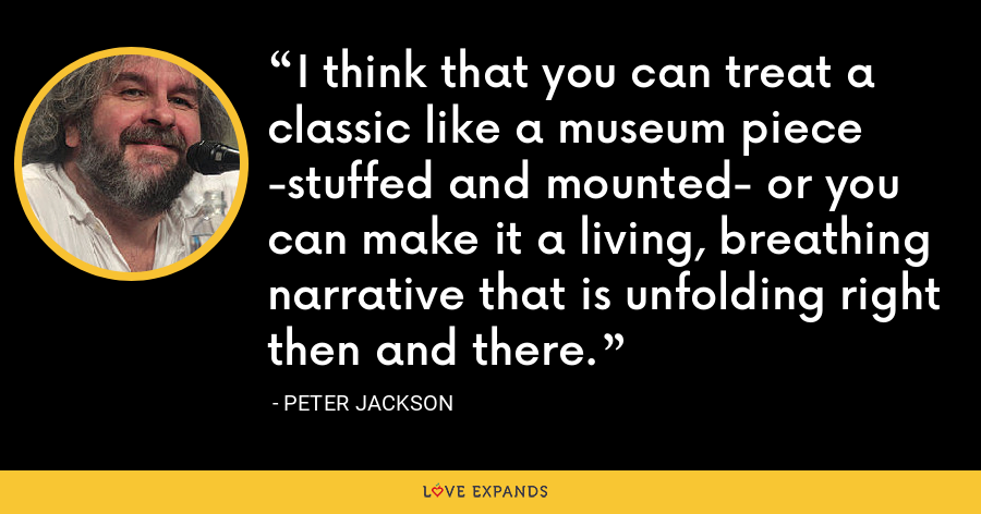 I think that you can treat a classic like a museum piece -stuffed and mounted- or you can make it a living, breathing narrative that is unfolding right then and there. - Peter Jackson