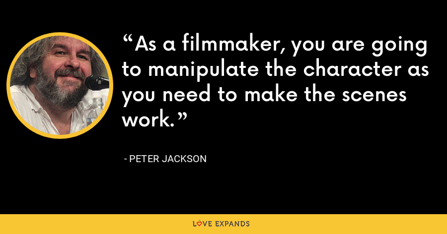 As a filmmaker, you are going to manipulate the character as you need to make the scenes work. - Peter Jackson