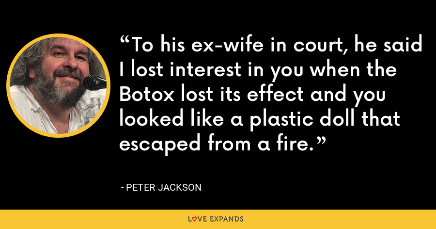 To his ex-wife in court, he said I lost interest in you when the Botox lost its effect and you looked like a plastic doll that escaped from a fire. - Peter Jackson