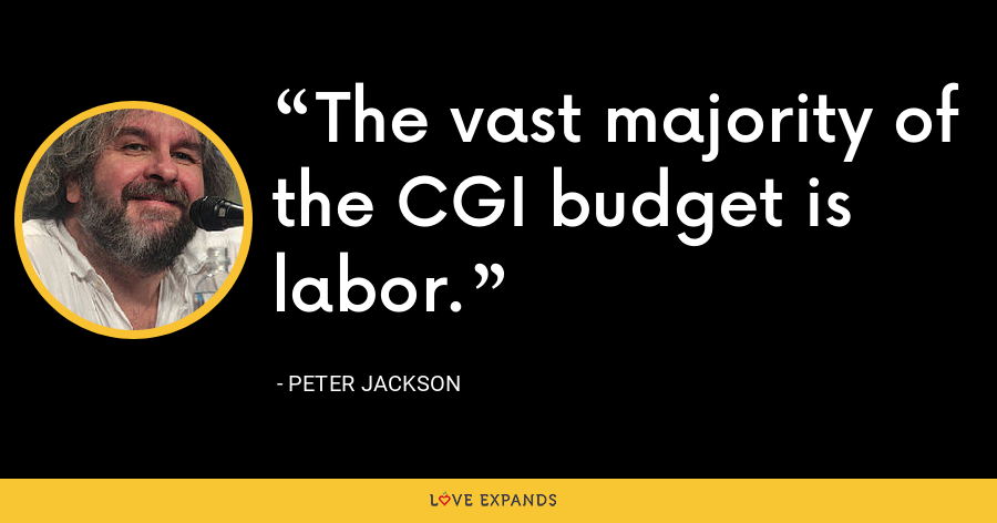 The vast majority of the CGI budget is labor. - Peter Jackson