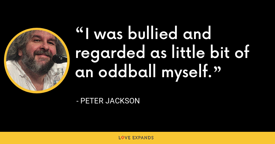 I was bullied and regarded as little bit of an oddball myself. - Peter Jackson