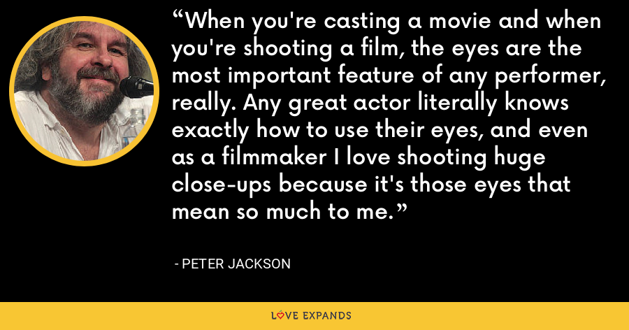When you're casting a movie and when you're shooting a film, the eyes are the most important feature of any performer, really. Any great actor literally knows exactly how to use their eyes, and even as a filmmaker I love shooting huge close-ups because it's those eyes that mean so much to me. - Peter Jackson