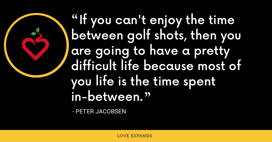 If you can't enjoy the time between golf shots, then you are going to have a pretty difficult life because most of you life is the time spent in-between. - Peter Jacobsen