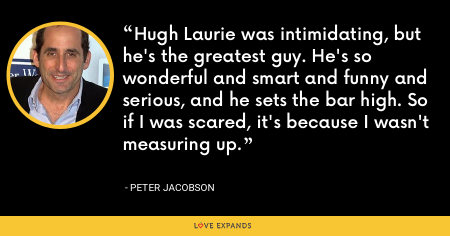 Hugh Laurie was intimidating, but he's the greatest guy. He's so wonderful and smart and funny and serious, and he sets the bar high. So if I was scared, it's because I wasn't measuring up. - Peter Jacobson