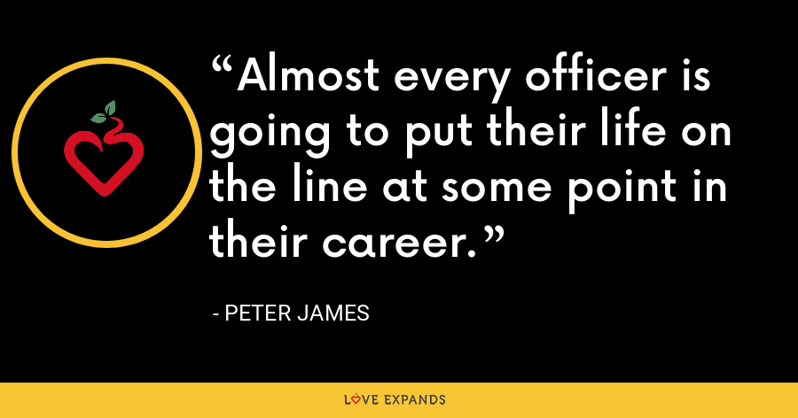 Almost every officer is going to put their life on the line at some point in their career. - Peter James