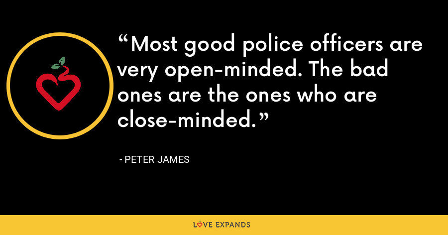 Most good police officers are very open-minded. The bad ones are the ones who are close-minded. - Peter James