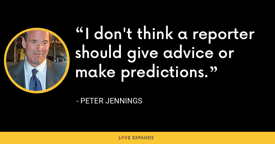 I don't think a reporter should give advice or make predictions. - Peter Jennings