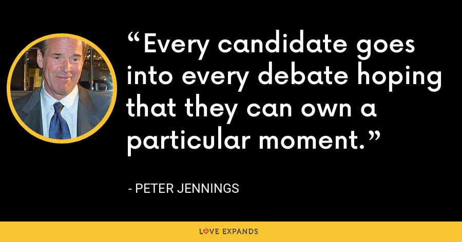 Every candidate goes into every debate hoping that they can own a particular moment. - Peter Jennings