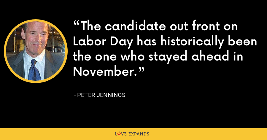 The candidate out front on Labor Day has historically been the one who stayed ahead in November. - Peter Jennings
