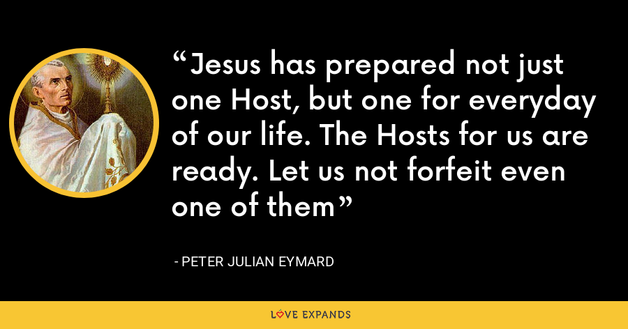 Jesus has prepared not just one Host, but one for everyday of our life. The Hosts for us are ready. Let us not forfeit even one of them - Peter Julian Eymard
