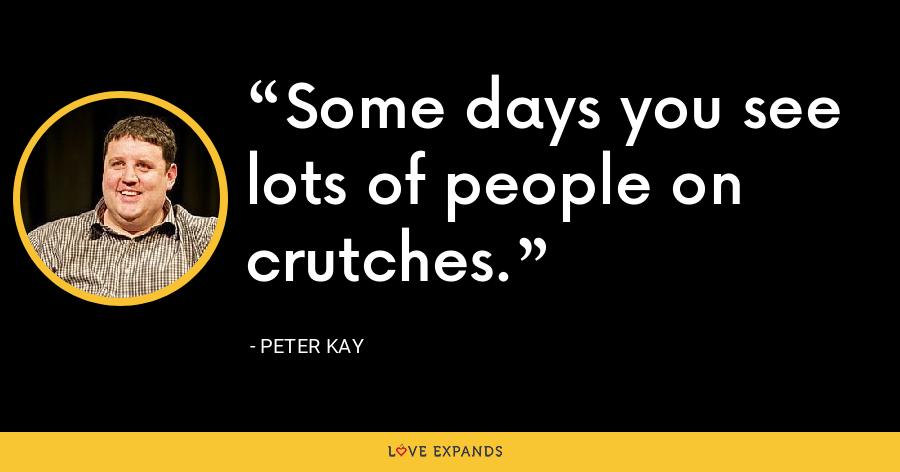 Some days you see lots of people on crutches. - Peter Kay