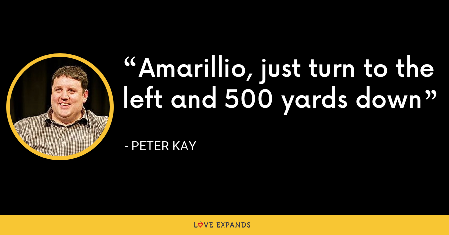 Amarillio, just turn to the left and 500 yards down - Peter Kay