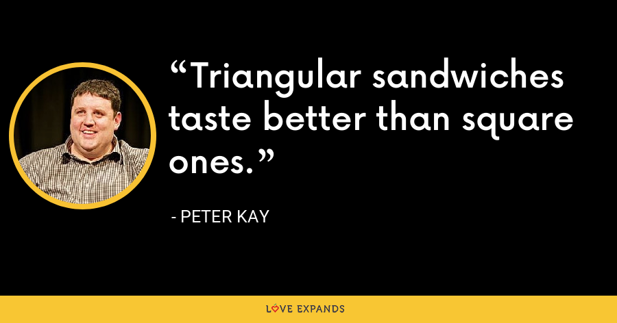 Triangular sandwiches taste better than square ones. - Peter Kay