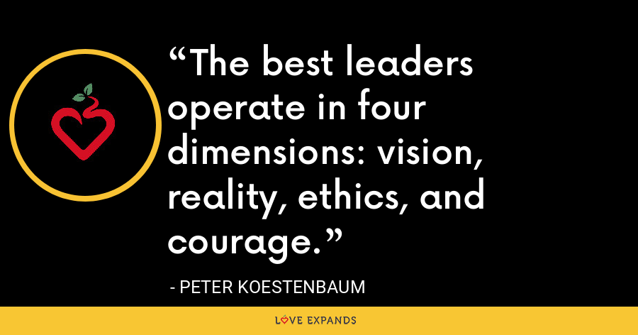 The best leaders operate in four dimensions: vision, reality, ethics, and courage. - Peter Koestenbaum