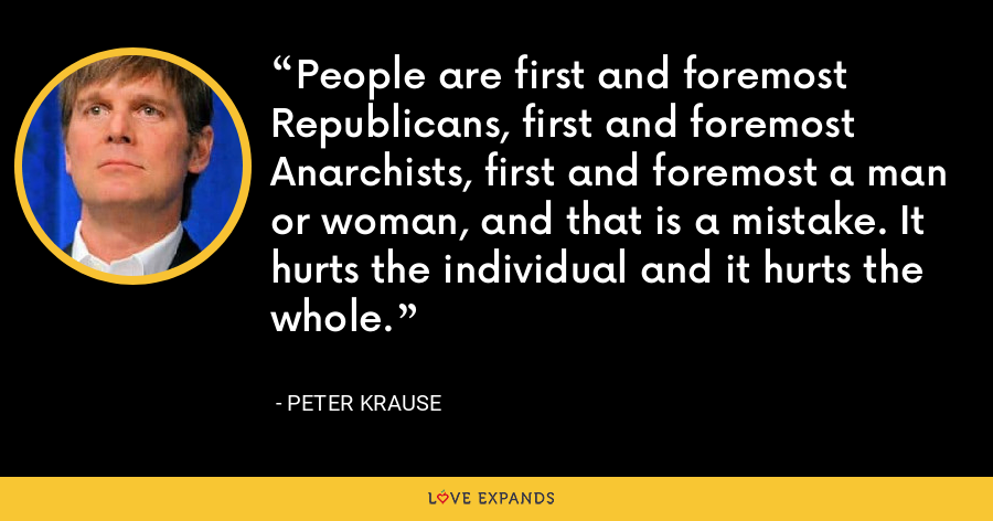 People are first and foremost Republicans, first and foremost Anarchists, first and foremost a man or woman, and that is a mistake. It hurts the individual and it hurts the whole. - Peter Krause