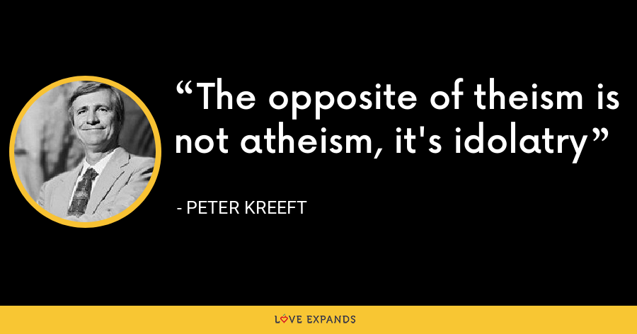 The opposite of theism is not atheism, it's idolatry - Peter Kreeft