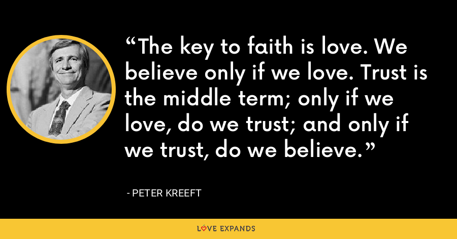 The key to faith is love. We believe only if we love. Trust is the middle term; only if we love, do we trust; and only if we trust, do we believe. - Peter Kreeft