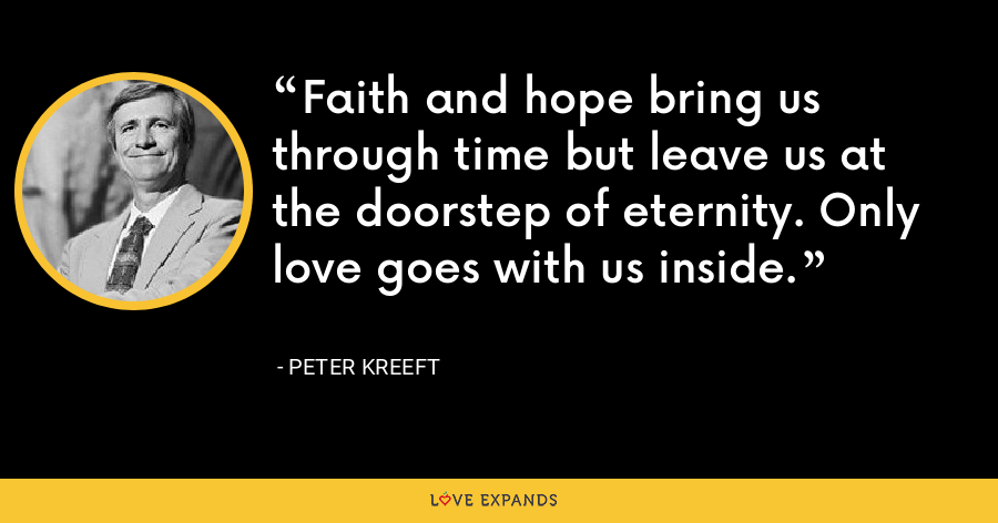 Faith and hope bring us through time but leave us at the doorstep of eternity. Only love goes with us inside. - Peter Kreeft