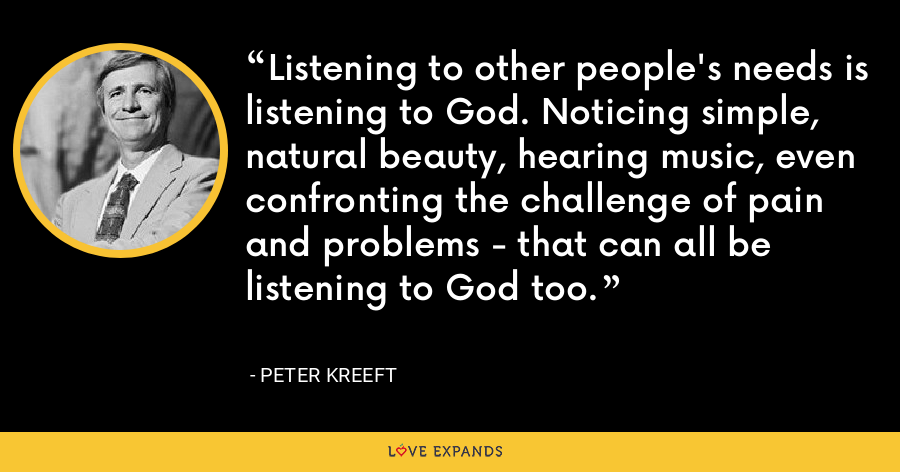 Listening to other people's needs is listening to God. Noticing simple, natural beauty, hearing music, even confronting the challenge of pain and problems - that can all be listening to God too. - Peter Kreeft
