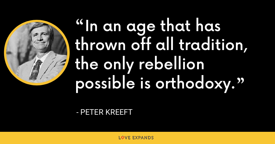 In an age that has thrown off all tradition, the only rebellion possible is orthodoxy. - Peter Kreeft