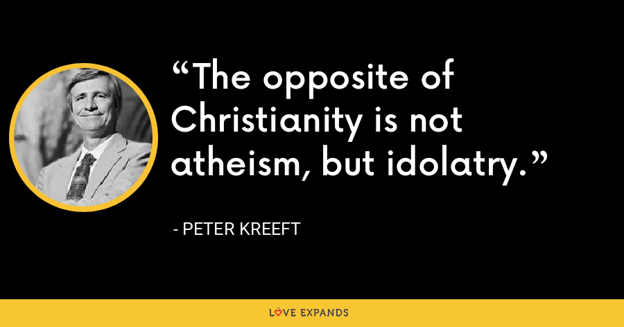The opposite of Christianity is not atheism, but idolatry. - Peter Kreeft