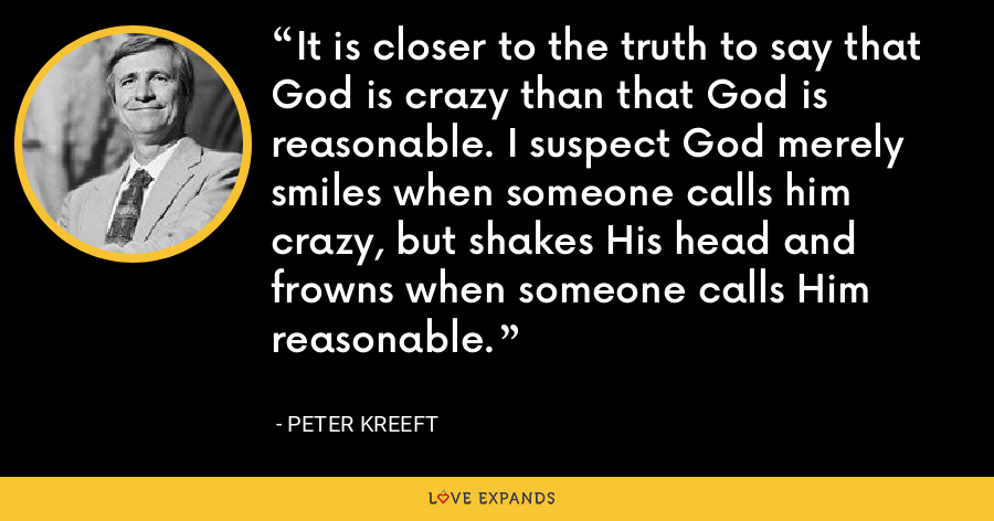 It is closer to the truth to say that God is crazy than that God is reasonable. I suspect God merely smiles when someone calls him crazy, but shakes His head and frowns when someone calls Him reasonable. - Peter Kreeft
