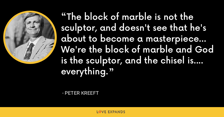 The block of marble is not the sculptor, and doesn't see that he's about to become a masterpiece... We're the block of marble and God is the sculptor, and the chisel is.... everything. - Peter Kreeft
