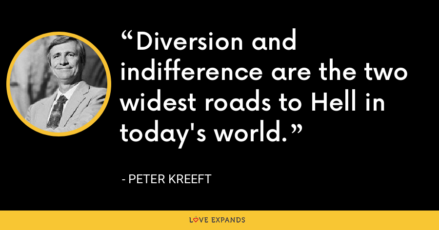Diversion and indifference are the two widest roads to Hell in today's world. - Peter Kreeft