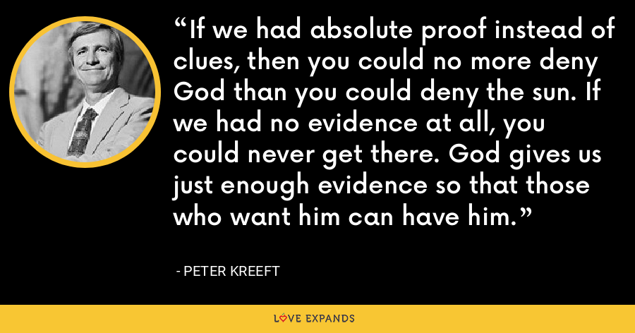 If we had absolute proof instead of clues, then you could no more deny God than you could deny the sun. If we had no evidence at all, you could never get there. God gives us just enough evidence so that those who want him can have him. - Peter Kreeft