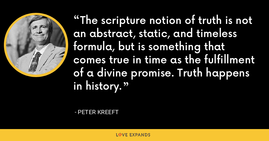 The scripture notion of truth is not an abstract, static, and timeless formula, but is something that comes true in time as the fulfillment of a divine promise. Truth happens in history. - Peter Kreeft