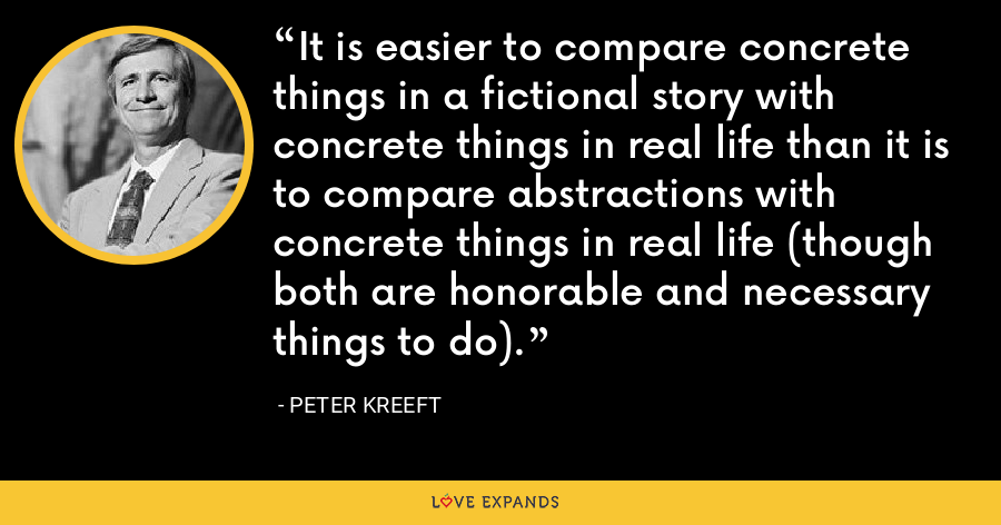 It is easier to compare concrete things in a fictional story with concrete things in real life than it is to compare abstractions with concrete things in real life (though both are honorable and necessary things to do). - Peter Kreeft