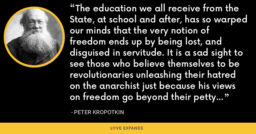 The education we all receive from the State, at school and after, has so warped our minds that the very notion of freedom ends up by being lost, and disguised in servitude. It is a sad sight to see those who believe themselves to be revolutionaries unleashing their hatred on the anarchist just because his views on freedom go beyond their petty and narrow concepts of freedom learned in the State school. - Peter Kropotkin