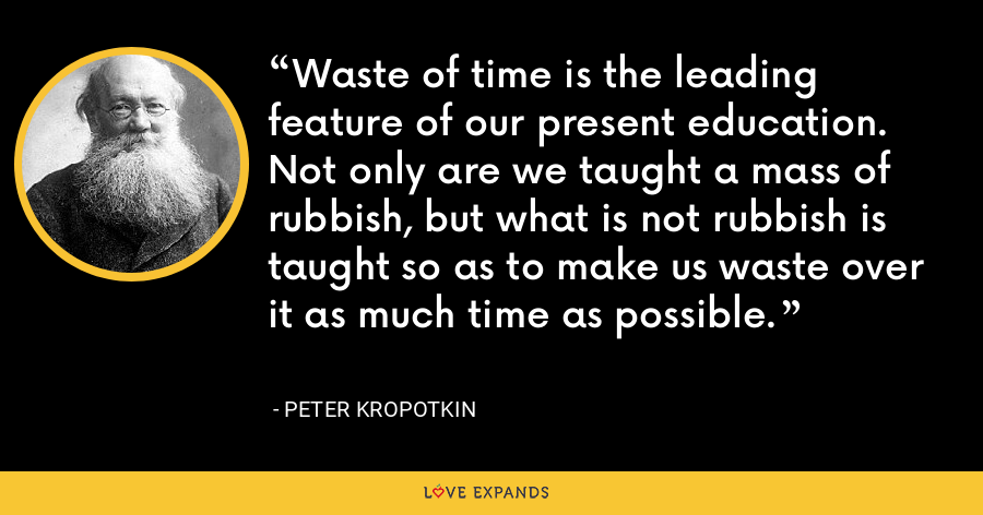 Waste of time is the leading feature of our present education. Not only are we taught a mass of rubbish, but what is not rubbish is taught so as to make us waste over it as much time as possible. - Peter Kropotkin