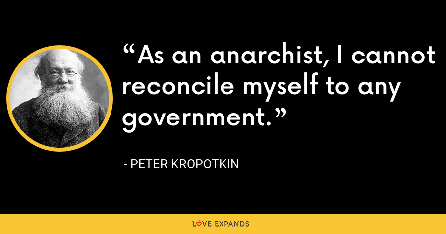 As an anarchist, I cannot reconcile myself to any government. - Peter Kropotkin