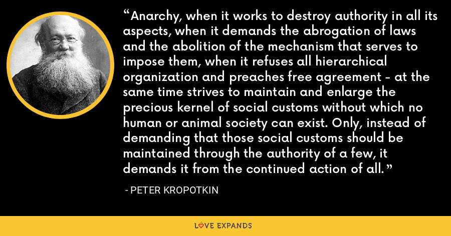 Anarchy, when it works to destroy authority in all its aspects, when it demands the abrogation of laws and the abolition of the mechanism that serves to impose them, when it refuses all hierarchical organization and preaches free agreement - at the same time strives to maintain and enlarge the precious kernel of social customs without which no human or animal society can exist. Only, instead of demanding that those social customs should be maintained through the authority of a few, it demands it from the continued action of all. - Peter Kropotkin