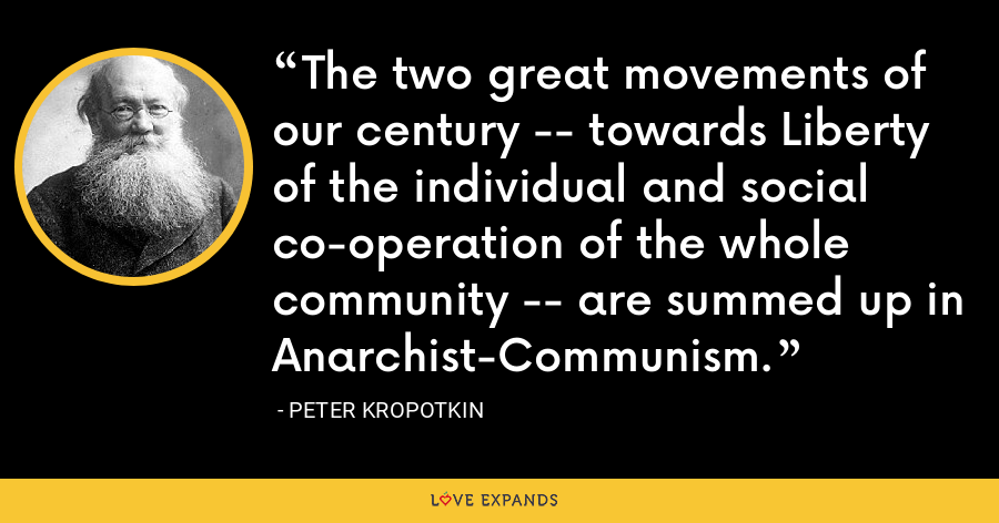 The two great movements of our century -- towards Liberty of the individual and social co-operation of the whole community -- are summed up in Anarchist-Communism. - Peter Kropotkin