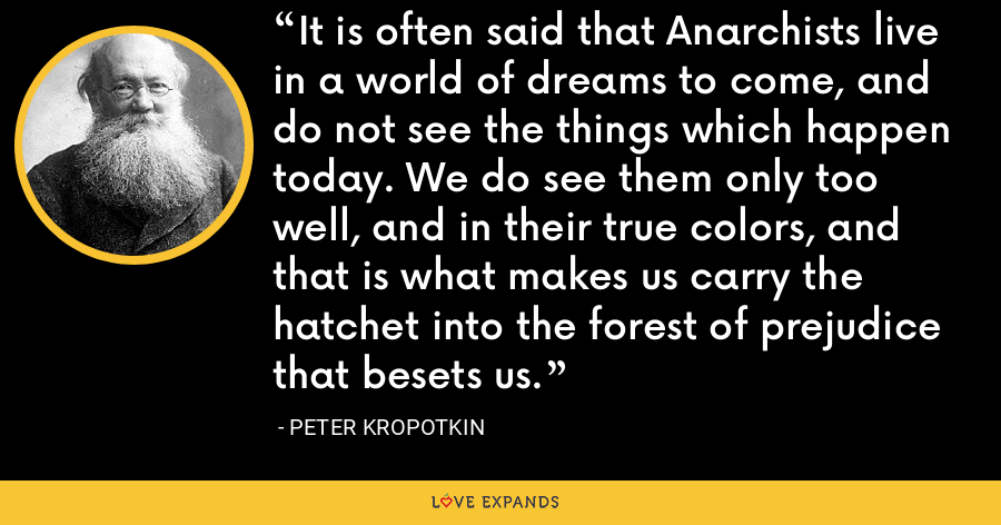 It is often said that Anarchists live in a world of dreams to come, and do not see the things which happen today. We do see them only too well, and in their true colors, and that is what makes us carry the hatchet into the forest of prejudice that besets us. - Peter Kropotkin