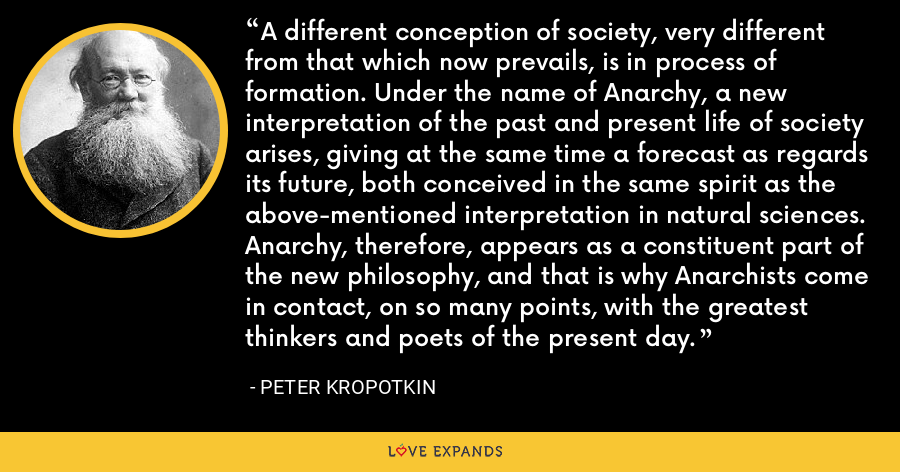 A different conception of society, very different from that which now prevails, is in process of formation. Under the name of Anarchy, a new interpretation of the past and present life of society arises, giving at the same time a forecast as regards its future, both conceived in the same spirit as the above-mentioned interpretation in natural sciences. Anarchy, therefore, appears as a constituent part of the new philosophy, and that is why Anarchists come in contact, on so many points, with the greatest thinkers and poets of the present day. - Peter Kropotkin