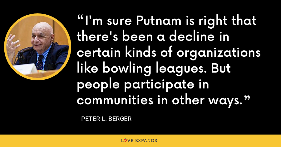 I'm sure Putnam is right that there's been a decline in certain kinds of organizations like bowling leagues. But people participate in communities in other ways. - Peter L. Berger