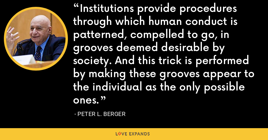 Institutions provide procedures through which human conduct is patterned, compelled to go, in grooves deemed desirable by society. And this trick is performed by making these grooves appear to the individual as the only possible ones. - Peter L. Berger