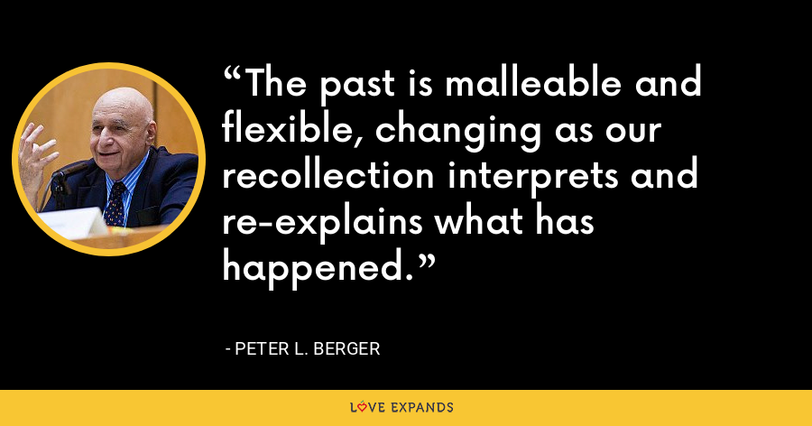 The past is malleable and flexible, changing as our recollection interprets and re-explains what has happened. - Peter L. Berger