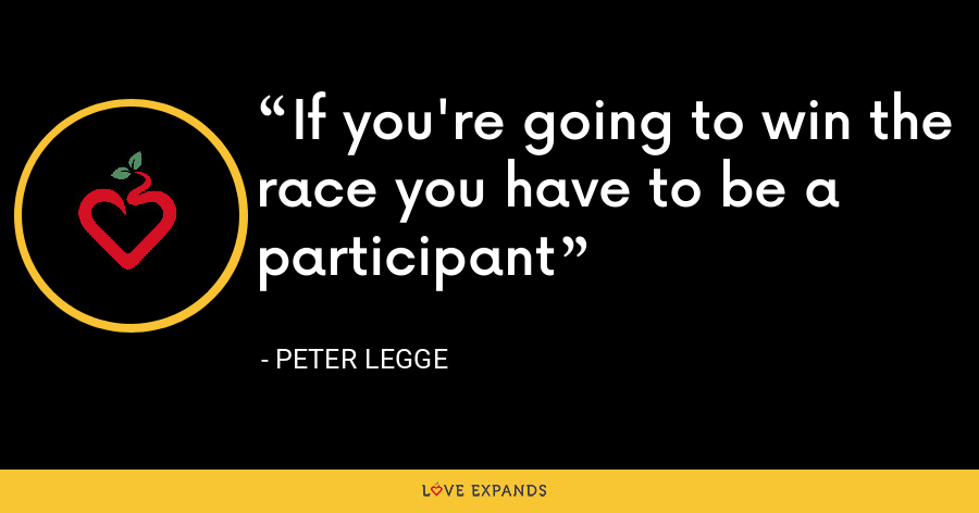 If you're going to win the race you have to be a participant - Peter Legge