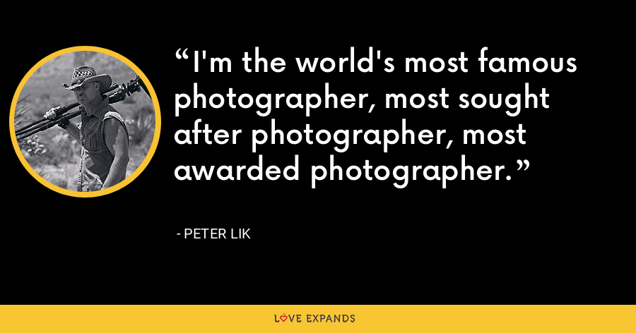 I'm the world's most famous photographer, most sought after photographer, most awarded photographer. - Peter Lik