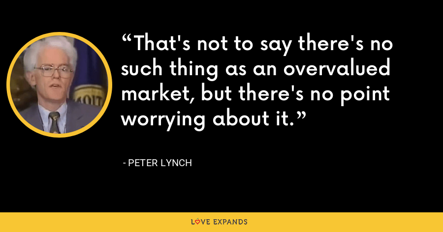 That's not to say there's no such thing as an overvalued market, but there's no point worrying about it. - Peter Lynch