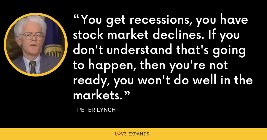 You get recessions, you have stock market declines. If you don't understand that's going to happen, then you're not ready, you won't do well in the markets. - Peter Lynch