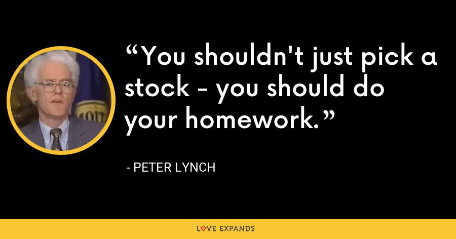 You shouldn't just pick a stock - you should do your homework. - Peter Lynch